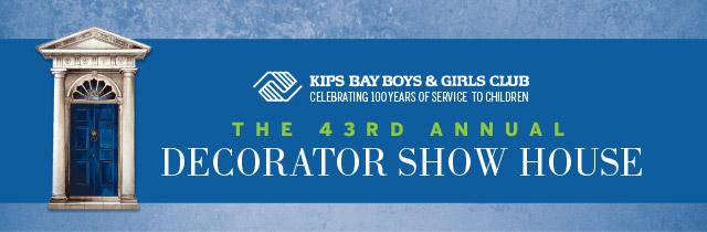 KIPS BAY BOYS & GIRLS CLUB • 43RD ANNUAL DECORATOR SHOW HOUSE